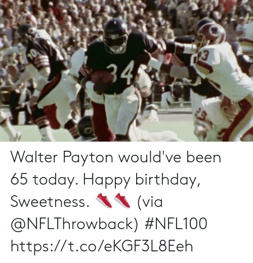 Walter: 34 Walter Payton would've been 65 today.   Happy birthday, Sweetness. 👟👟 (via @NFLThrowback) #NFL100 https://t.co/eKGF3L8Eeh