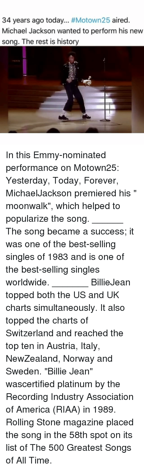 "America, Billie Jean, and Memes: 34 years ago today  #Motown25 aired  Michael Jackson wanted to perform his new  song. The rest is history In this Emmy-nominated performance on Motown25: Yesterday, Today, Forever, MichaelJackson premiered his "" moonwalk"", which helped to popularize the song. ______ The song became a success; it was one of the best-selling singles of 1983 and is one of the best-selling singles worldwide. _______ BillieJean topped both the US and UK charts simultaneously. It also topped the charts of Switzerland and reached the top ten in Austria, Italy, NewZealand, Norway and Sweden. ""Billie Jean"" wascertified platinum by the Recording Industry Association of America (RIAA) in 1989. Rolling Stone magazine placed the song in the 58th spot on its list of The 500 Greatest Songs of All Time."