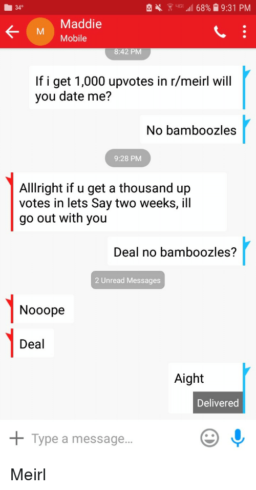 date me: 340  Maddie  M Mobile  If i get 1,000 upvotes in r/meirl will  you date me?  No bamboozles  9:28 PM  Alllright if u get a thousand up  votes in lets Say two weeks, ill  go out with you  Deal no bamboozles?  2 Unread Messages  1-0  Nooope  Deal  Aight  Delivered  + Type a message.. Meirl