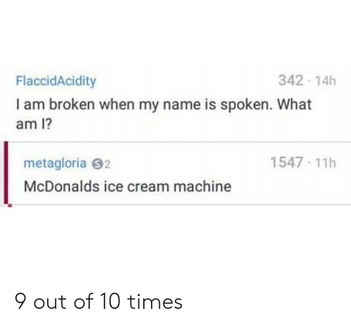 What Am I: 342 14h  FlaccidAcidity  I am broken when my name is spoken. What  am I?  1547 11h  metagloria 92  McDonalds ice cream machine 9 out of 10 times
