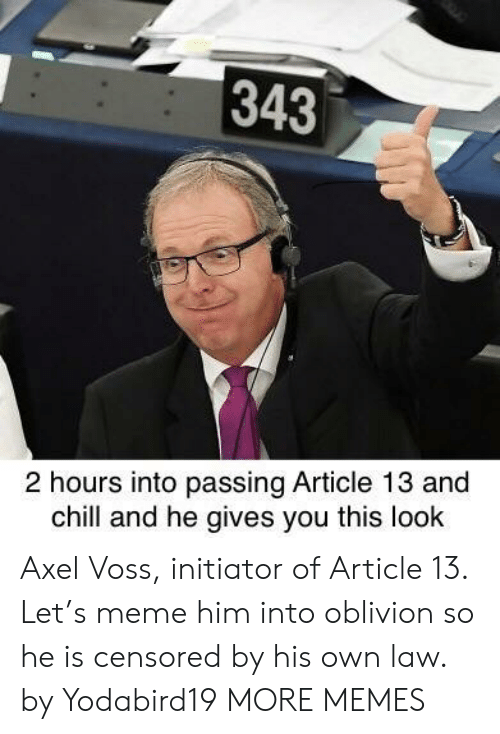 axel: 343  2 hours into passing Article 13 and  chill and he gives you this look Axel Voss, initiator of Article 13. Let's meme him into oblivion so he is censored by his own law. by Yodabird19 MORE MEMES