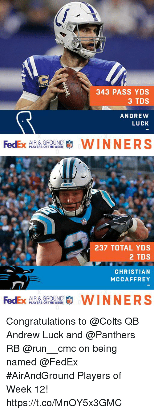 Andrew Luck: 343 PASS YDS  3 TDS  ANDREWW  LUCK  AIR & GROUND  PLAYERS OF THE WEEK   237 TOTAL YDS  2 TDS  CHRISTIAN  MCCAFFREY  AIR & GROUND.  PLAYERS OF THE WEEK Congratulations to @Colts QB Andrew Luck and @Panthers RB @run__cmc on being named @FedEx #AirAndGround Players of Week 12! https://t.co/MnOY5x3GMC