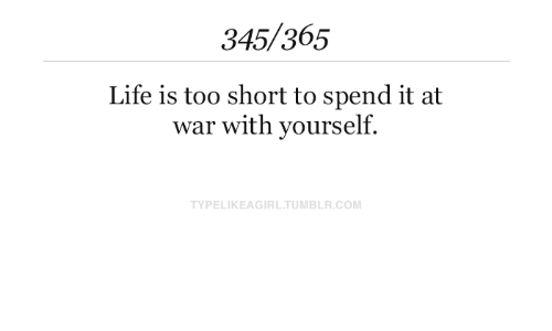 Life Is Too Short To: 345/365  Life is too short to spend it at  war with yourself.  TYPELIKEAGIRL.TUMBLR.COM