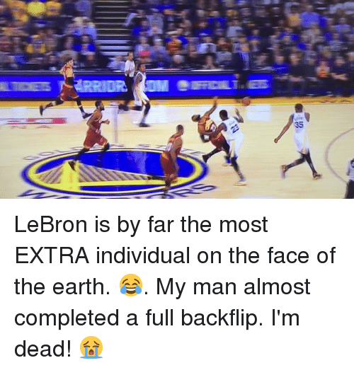 Basketball, Golden State Warriors, and Sports: 35  會/ 35 LeBron is by far the most EXTRA individual on the face of the earth. 😂. My man almost completed a full backflip. I'm dead! 😭