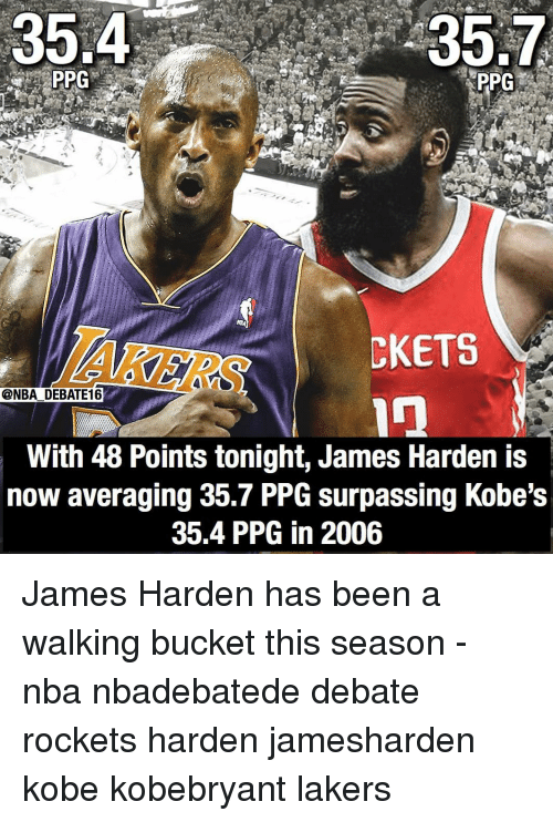 ppg: 35.4  35.7  PPG  AKERS  CKETS  @NBA DEBATE16  With 48 Points tonight, James Harden is  now averaging 35.7 PPG surpassing Kobe's  35.4 PPG in 2006 James Harden has been a walking bucket this season - nba nbadebatede debate rockets harden jamesharden kobe kobebryant lakers