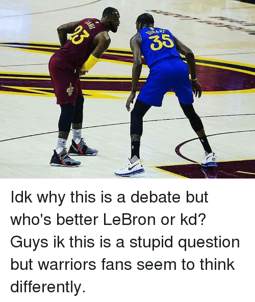 stupid questions: 35 Idk why this is a debate but who's better LeBron or kd? Guys ik this is a stupid question but warriors fans seem to think differently.