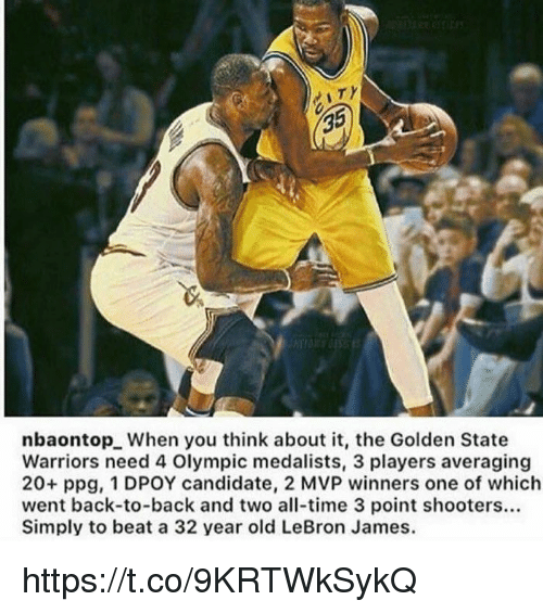 Back to Back, Funny, and Golden State Warriors: 35  nbaontopL When you think about it, the Golden State  Warriors need 4 Olympic medalists, 3 players averaging  20+ ppg, 1 DPOY candidate, 2 MVP winners one of which  went back-to-back and two all-time 3 point shooters...  Simply to beat a 32 year old LeBron James. https://t.co/9KRTWkSykQ