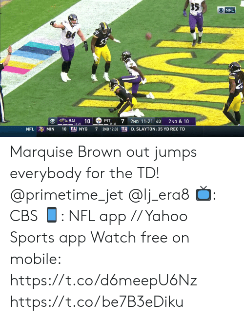 jet: 35  O NFL  BAL  10  7  PIT  2ND 11:21 40  2ND & 10  |(2-2)  1-3)  10 ny NYG  2ND 12:08 nu  MIN  D. SLAYTON: 35 YD REC TD  NFL  7 Marquise Brown out jumps everybody for the TD! @primetime_jet @lj_era8   📺: CBS 📱: NFL app // Yahoo Sports app Watch free on mobile: https://t.co/d6meepU6Nz https://t.co/be7B3eDiku