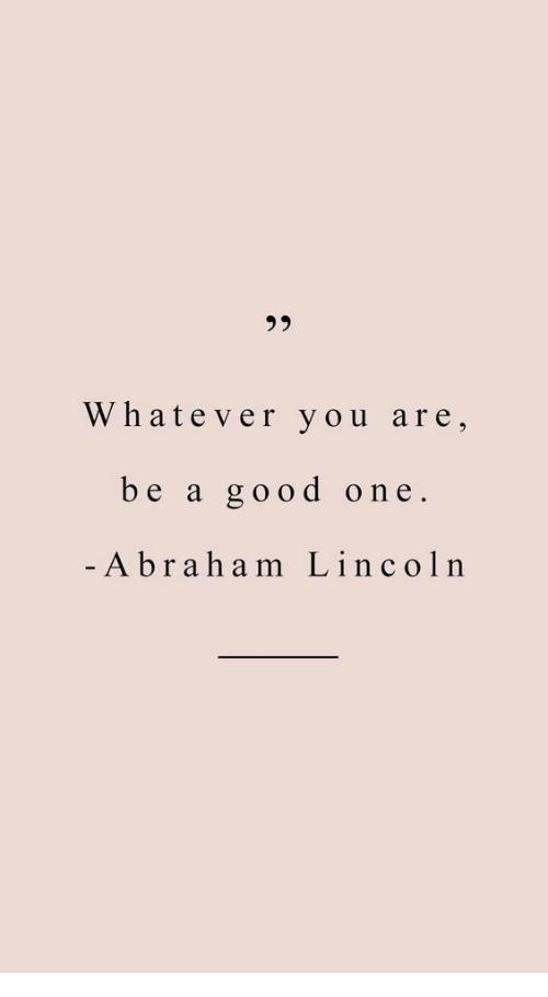 Abraham Lincoln: 35  Whatever you are,  be a good one  Abraham Lincoln