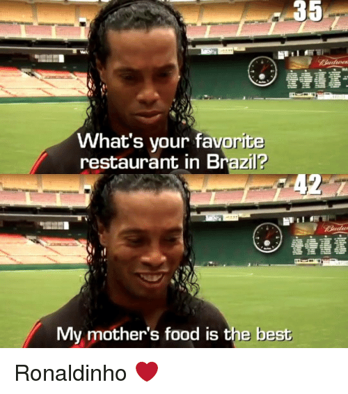 Food, Memes, and Brazil: 35  What's your favorite  restaurant in Brazil?  My mother's food is the best Ronaldinho ❤️