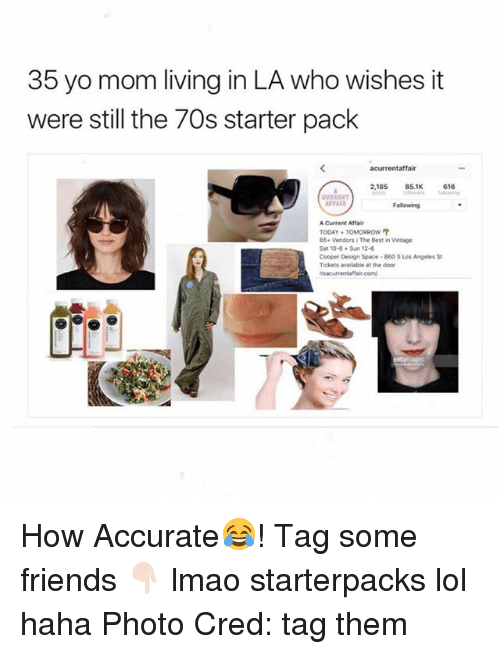 Friends, Lmao, and Lol: 35 yo mom living in LA who wishes it  were still the 70s starter pack  acurrentaffair  2,185  85.1K  616  Following  Current Affair  TODAY TOMORROW  66. Vendors The Best in Vintage  Sat 10-6 Sun 12-6  Cooper Design Space-860 S Los AngelesSt  Tickets available at the door How Accurate😂! Tag some friends 👇🏻 lmao starterpacks lol haha Photo Cred: tag them
