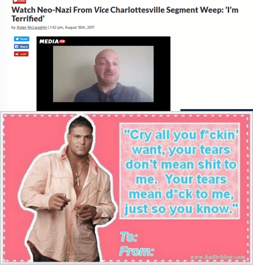 "Neo Nazi: 3566  Watch Neo-Nazi From Vice Charlottesville Segment Weep: l'm  by Aidan McLaughlin | 1:42 pm, August 16th, 2017  y Tweet  MEDIA ITE  fShare  reddit   ""Cry all you f ckin  want, your tears  donit mean shit to  me. Your tears  mean dick to me,  just so you know.  Tor  Froma  www.bailth blog.COM"