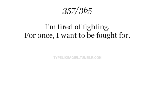 Fought: 357/365  I'm tired of fighting.  For once, I want to be fought for.  TYPELIKEAGIRL.TUMBLR.COM