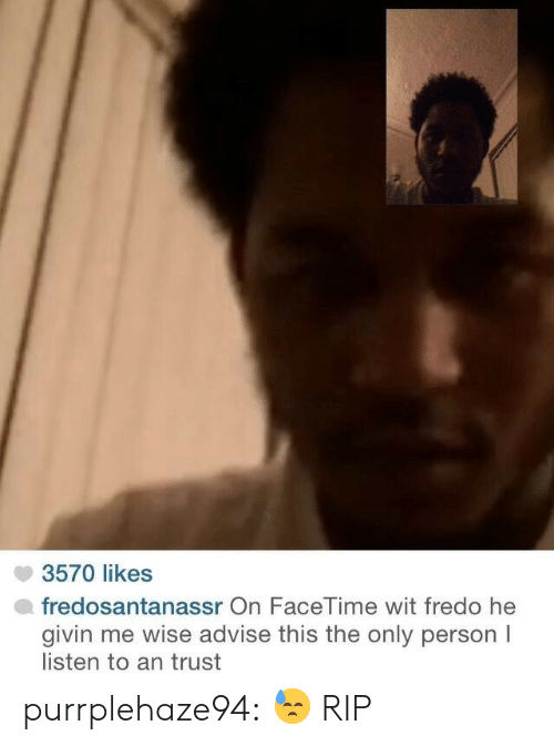 Fredo: 3570 likes  fredosantanassr On FaceTime wit fredo he  givin me wise advise this the only person I  listen to an trust purrplehaze94:  😓  RIP