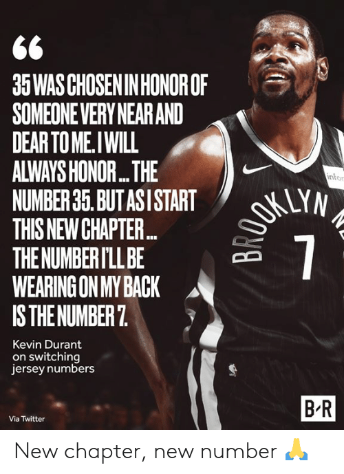 Kevin Durant: 35WAS CHOSEN IN HONOROF  SOMEONEVERY NEAR AND  DEAR TO ME.IWILL  ALWAYS HONOR...THE  NUMBER 35. BUT ASI START  THIS NEW CHAPTE...  THE NUMBER I'LL BE  WEARING ON MY BACK  IS THE NUMBER 7  OKUYN  7  infor  Kevin Durant  on switching  jersey numbers  B-R  Via Twitter New chapter, new number 🙏