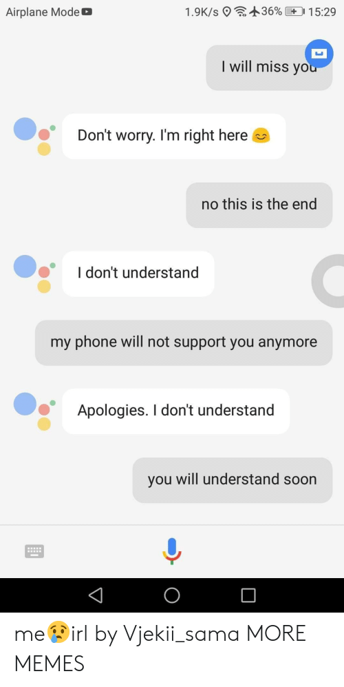 sama: : +36%  1.9K/s 9  0 1 5:29  Airplane Mode b  I will miss yo  Don't worry. I'm right here  no this is the end  I don't understand  my phone will not support you anymore  Apologies. I don't understand  you will understand soon me😢irl by Vjekii_sama MORE MEMES