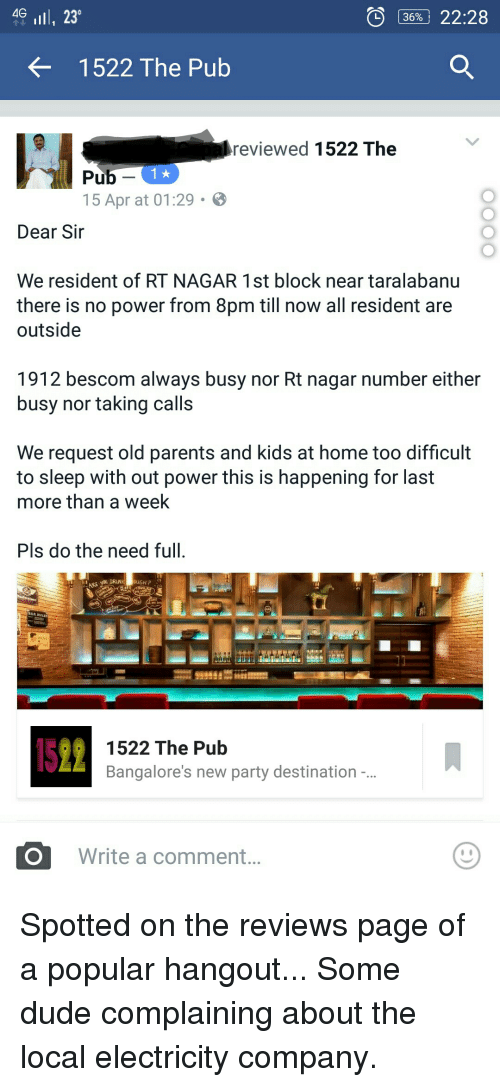 do the needful: 36% 22:28  4G  lll, 230  OD 1522 The Pub  reviewed  1522 The  Pub 1  15 Apr at 01:29  Dear Sir  We resident of RT NAGAR 1 st block near taralabanu  there is no power from 8pm till now all resident are  outside  1912 bescom always busy nor Rt nagar number either  busy nor taking calls  We request old parents and kids at home too difficult  to sleep with out power this is happening for last  more than a week  Pls do the need full.  1522 The Pub  Bangalore's new party destination  O Write a comment Spotted on the reviews page of a popular hangout... Some dude complaining about the local electricity company.