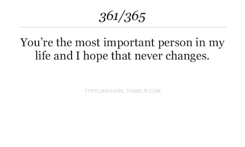 in my life: 361/365  You're the most important person in my  life and I hope that never changes.  TYPELIKEAGIRL.TUMBLR.COM