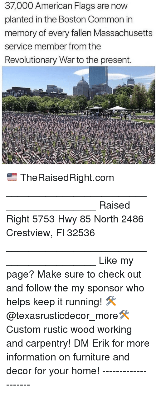 Memes, American, and Boston: 37,000 American Flags are now  planted in the Boston Common in  memory of every fallen Massachusetts  service member from the  Revolutionary War to the present.  to 🇺🇸 TheRaisedRight.com _________________________________________ Raised Right 5753 Hwy 85 North 2486 Crestview, Fl 32536 _________________________________________ Like my page? Make sure to check out and follow the my sponsor who helps keep it running! 🛠@texasrusticdecor_more🛠 Custom rustic wood working and carpentry! DM Erik for more information on furniture and decor for your home! --------------------