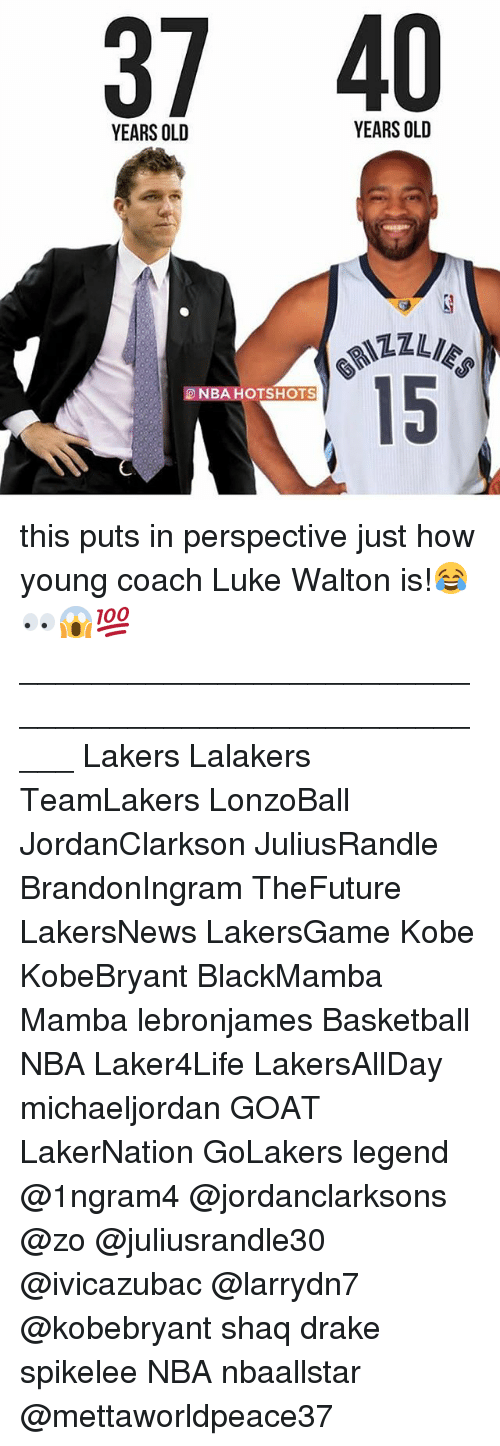 Basketball, Drake, and Los Angeles Lakers: 37 40  YEARS OLD  YEARS OLD  15  NBAHOTSHOTS this puts in perspective just how young coach Luke Walton is!😂👀😱💯 _____________________________________________________ Lakers Lalakers TeamLakers LonzoBall JordanClarkson JuliusRandle BrandonIngram TheFuture LakersNews LakersGame Kobe KobeBryant BlackMamba Mamba lebronjames Basketball NBA Laker4Life LakersAllDay michaeljordan GOAT LakerNation GoLakers legend @1ngram4 @jordanclarksons @zo @juliusrandle30 @ivicazubac @larrydn7 @kobebryant shaq drake spikelee NBA nbaallstar @mettaworldpeace37