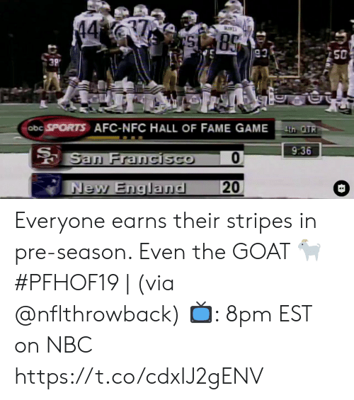 new england: 37  44  85  93  50  3P  abc SPORTS AFC-NFC HALL OF FAME GAMEth OTR  9:36  San Francisco  20  New England Everyone earns their stripes in pre-season. Even the GOAT 🐐  #PFHOF19 | (via @nflthrowback)  📺: 8pm EST on NBC https://t.co/cdxIJ2gENV
