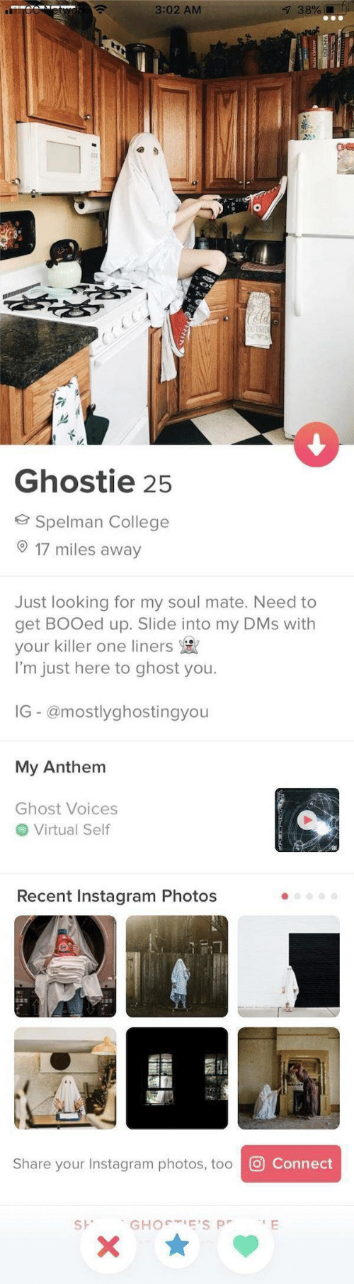 Slide Into My Dms: 38%[  3:02 AM  OUESIT  Ghostie 25  Spelman College  17 miles away  Just looking for my soul mate. Need to  get BOOed up. Slide into my DMs with  your killer one liners  I'm just here to ghost you.  IG- @mostlyghostingyou  My Anthem  Ghost Voices  Virtual Self  Recent Instagram Photos  O Connect  Share your Instagram photos, too  GHOCTIE'S P  E  SH