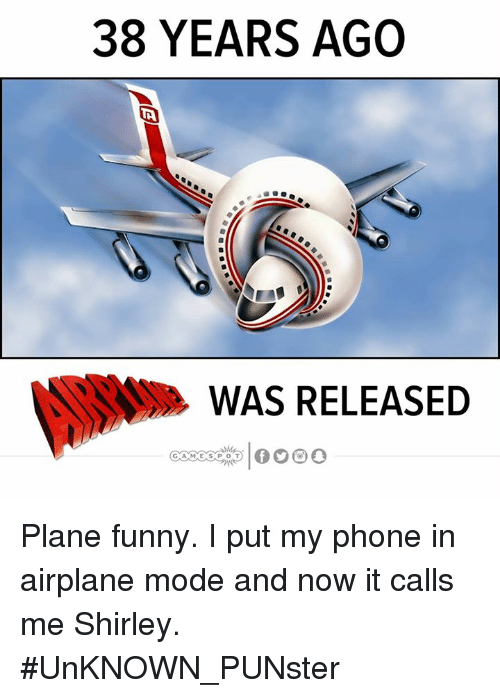 airplane mode: 38 YEARS AGO  WAS RELEASED Plane funny. I put my phone in airplane mode and now it calls me Shirley.  #UnKNOWN_PUNster