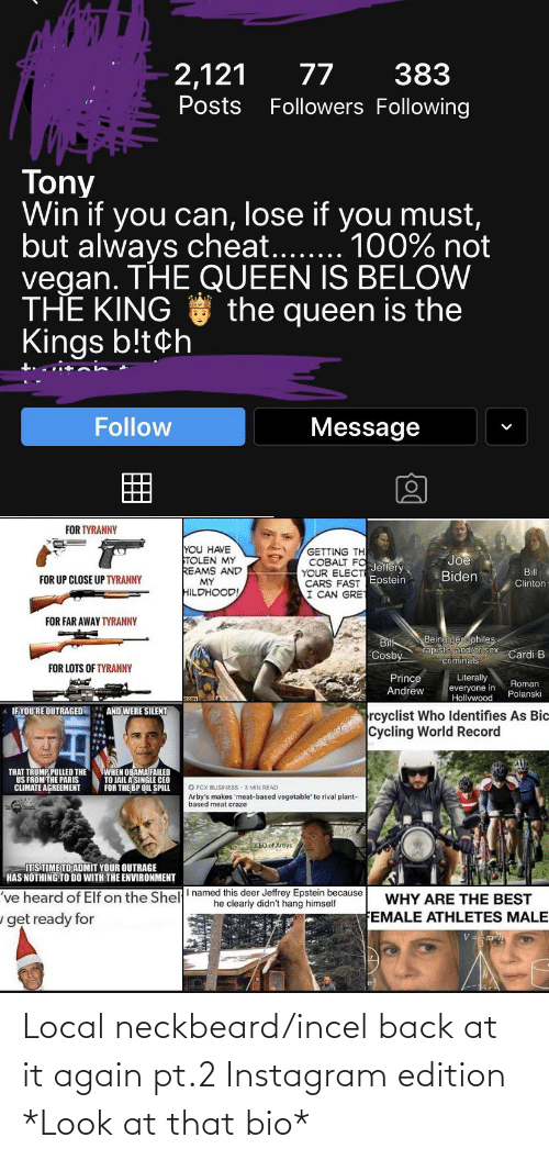 polanski: 383  2,121  77  Posts Followers Following  Tony  Win if you can, lose if you must,  but always cheat....  vegan. THE QUEEN IS BELOW  THE KING the queen is the  Kings b!t¢h  . 100% not  Message  Follow  FOR TYRANNY  YOU HAVE  TOLEN MY  REAMS AND  MY  HILDHOOD!  GETTING TH  COBALT FO Jeffery,  YOUR ELECTE  CARS FAST Epstein  I CAN GRET  Joe  Bill  Biden  FOR UP CLOSE UP TYRANNY  Clinton  FOR FAR AWAY TYRANNY  Being pedophiles.  rapısts, and/or sex  Bitt  Cosby  Cardi B  criminals  FOR LOTS OF TYRANNY  Prince  Literally  everyone in  Hollywood  Roman  Polanski  Andrew  AND  WERE SILENT  A IFYOU'RE OUTRAGED E  rcyclist Who lIdentifies As Bic  Cycling World Record  WHEN OBAMA FAILED  TO JAIL A'SINGLE CEO  FOR THE BP OIL SPILL  THAT TRUMP PULLED THE  US FROM THE PARIS  CLIMATE AGREEMENT  O FOX BUSINESS 3 MIN READ  Arby's makes 'meat-based vegetable' to rival plant-  based meat craze  CEO of Arbys  ITS TIME TO ADMIT YOUR OUTRAGE  HAS NOTHING TO DO WITH THE ENVIRONMENT  've heard of Elf on the Shell' named this deer Jeffrey Epstein because  he clearly didn't hang himself  WHY ARE THE BEST  FEMALE ATHLETES MALE  get ready for Local neckbeard/incel back at it again pt.2 Instagram edition *Look at that bio*