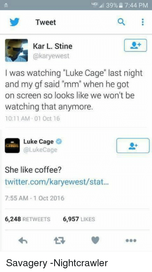 "Twitter, Avengers, and Coffee: 39 7:44 PM  Tweet  Kar L. Stine  akaryewest  I was watching ""Luke Cage"" last night  and my gf said ""mm"" when he got  on screen so looks like we won't be  watching that anymore.  10:11 AM 01 Oct 16  Luke Cage  @Luke Cage  She like coffee?  twitter.com/karyewest/stat...  7:55 AM 1 Oct 2016  6.248  RETWEETS  6,957  LIKES Savagery -Nightcrawler"