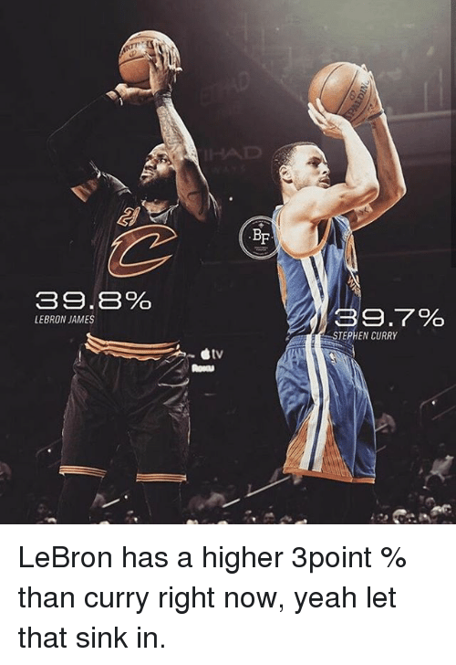 Memes, Stephen, and Lebron: 39.8%  LEBRON JAMES  BF  39.7%  STEPHEN CURRY LeBron has a higher 3point % than curry right now, yeah let that sink in.