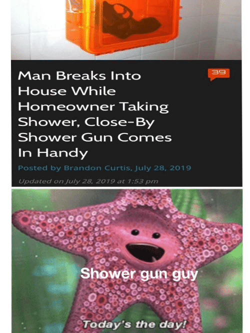 july: 39  Man Breaks Into  House While  Homeowner Taking  Shower, Close-By  Shower Gun Comes  In Handy  Posted by Brandon Curtis, July 28, 2019  Updated on July 28, 2019 at 1:53 pm  Shower gun guy  Today's the day!