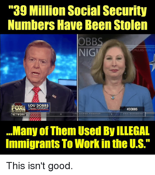 "Memes, Work, and Dallas: ""39 Million Social Security  Numbers Have Been Stolen  OBBS  NIGİ  DALLAS-DALL  LOU DOBB  #DOBBS  NETWORK  .Many of Them Used By ILLEGAL  Immigrants To Work in the U.S."" This isn't good."