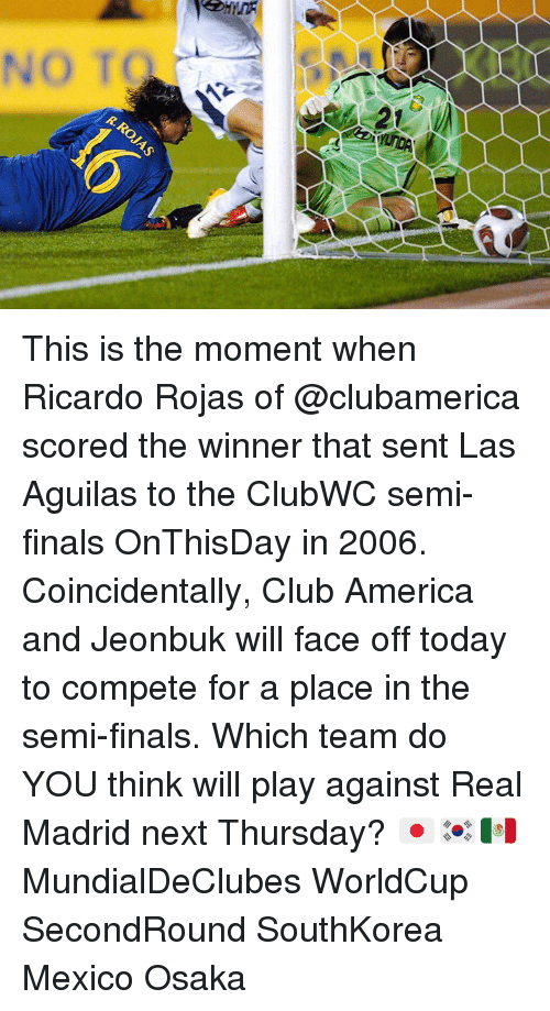 memes: 3D  イ This is the moment when Ricardo Rojas of @clubamerica scored the winner that sent Las Aguilas to the ClubWC semi-finals OnThisDay in 2006. Coincidentally, Club America and Jeonbuk will face off today to compete for a place in the semi-finals. Which team do YOU think will play against Real Madrid next Thursday? 🇯🇵🇰🇷🇲🇽 MundialDeClubes WorldCup SecondRound SouthKorea Mexico Osaka