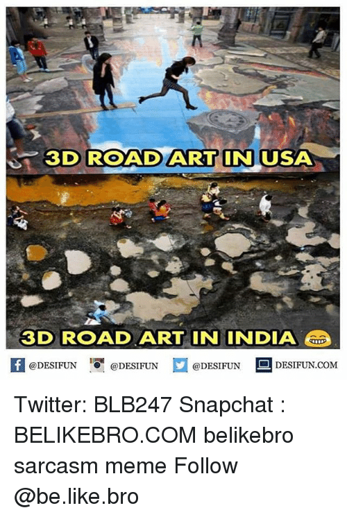 Be Like, Meme, and Memes: 3D ROAD ART IN USA  3D ROAD ART IN INDIA u  @DESIFUN I『@DESIFUN  @DESIFUN | DESIFUN.COM Twitter: BLB247 Snapchat : BELIKEBRO.COM belikebro sarcasm meme Follow @be.like.bro