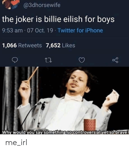 Controversial: @3dhorsewife  the joker is billie eilish for boys  9:53 am 07 Oct. 19 Twitter for iPhone  1,066 Retweets 7,652 Likes  Why would you say something so controversial yet so brave? me_irl