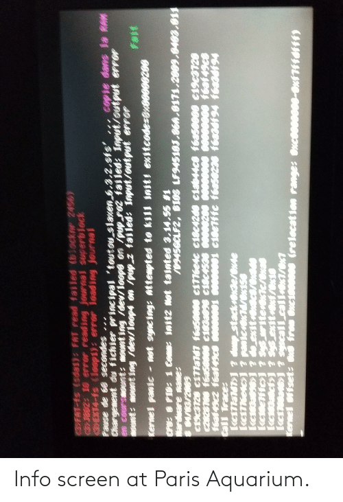 Init: 3FAT-Is (sda1): FAT read failed (blocknr 24569  3)3802: 10 error reading journal scerblock  EXT4-fs (loop1): erroR loading journal  Pause de 60 secondes ,..  Chargement du fichier principal 'toutou_slaven ,3,2,sts'  en coursmo  ust: mount ing /dev/loop4 on /pup z failed: Inpst/output error  copie dans la RAM  attempted to kill init! eniteodesBr0008200  cru: FIB: 1 Com init2 Not tainted 3.14.5S #1  Mardeare mae:  8M/66/2689  E19c3728 c1T7ald1 fea5e060 e1776esc c18c42d0 c1ab44c8 f6a50009 e19c3720  C82E166 f6a56666 c183a696 c18c1506 0008200 0000e00s ee0e0000 t6at49r  ftat 43c2 feat49c  tall Trace:  stackn  erense  ketTketes1 ? panierexT4/ex156  kea6J ? oexitetcs/end  kewente1 Sys uritevene/enas  witerexte/exad  Sys_exit+0xf/ex10  keioe1 ? syscall.call+x1/0%1  kenicts1  Kernel offset:  frem Oc1000000 (relocat ion range: Oxce0se00-0xt7Hfdfff) Info screen at Paris Aquarium.