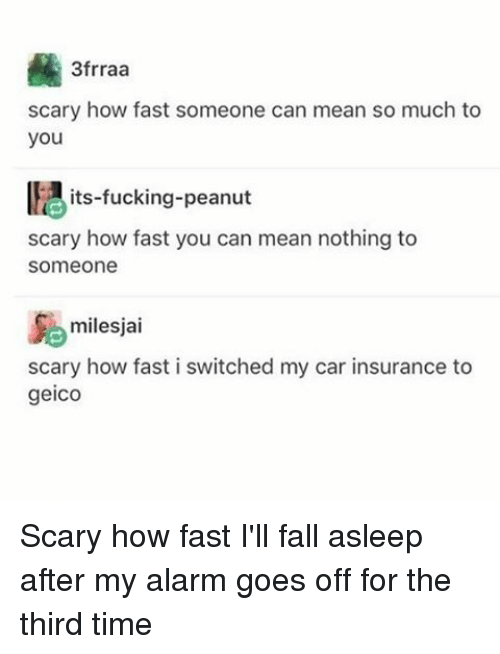 Memes, Alarm, and Alarming: 3frraa  scary how fast someone can mean so much to  you  its fucking-peanut  scary how fast you can mean nothing to  Someone  milesjai  scary how fast i switched my car insurance to  geico Scary how fast I'll fall asleep after my alarm goes off for the third time