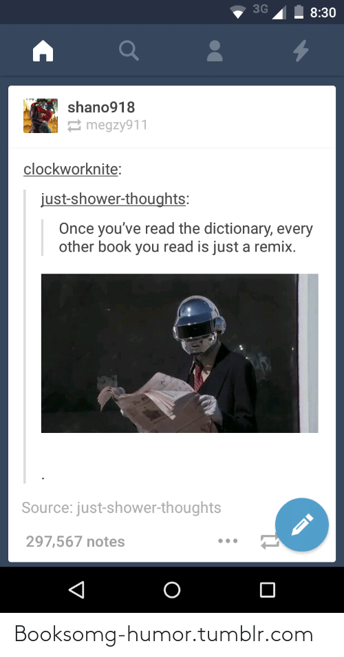 Shower thoughts: 3G  8:30  shano918  2 megzy911  clockworknite:  just-shower-thoughts:  Once you've read the dictionary, every  other book you read is just a remix.  Source: just-shower-thoughts  297,567 notes Booksomg-humor.tumblr.com