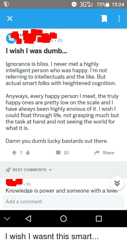 Enviousness: 3G39  72%). 15:24  a .2h  | wish I was dumb  gnorance is bliss. I never met a highly  intelligent person who was happy. I'm not  referring to intellectuals and the like. But  actual smart folks with heightened cognition  Anyways, every happy person I meet, the truly  happy ones are pretty low on the scale andl  have always been highly envious of it. I wish  could float through life, not grasping much but  the task at hand and not seeing the world for  what it is  Damn you dumb lucky bastards out there  10  Share  BEST COMMENTS  .1h  Knowledge is power and someone with a leve  Add a comment