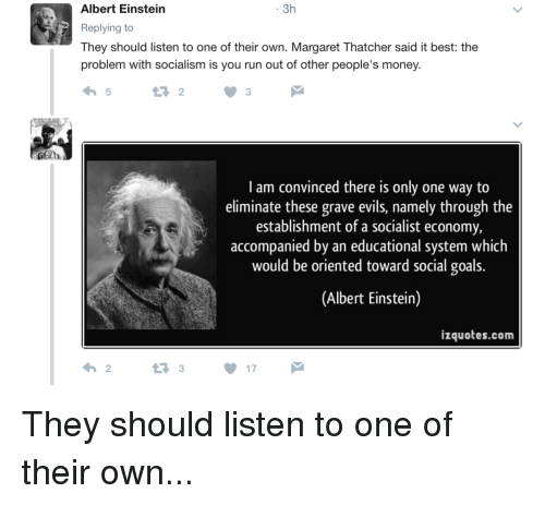 Albert Einstein, Goals, and Money: 3h  Albert Einstein  Replying to  They should listen to one of their own. Margaret Thatcher said it best: the  problem with Socialism is you run out of other people's money.  I am convinced there is only one way to  eliminate these grave evils, namely through the  establishment of a socialist economy,  accompanied by an educational system which  would be oriented toward social goals.  (Albert Einstein)  izquotes.com  17 They should listen to one of their own...