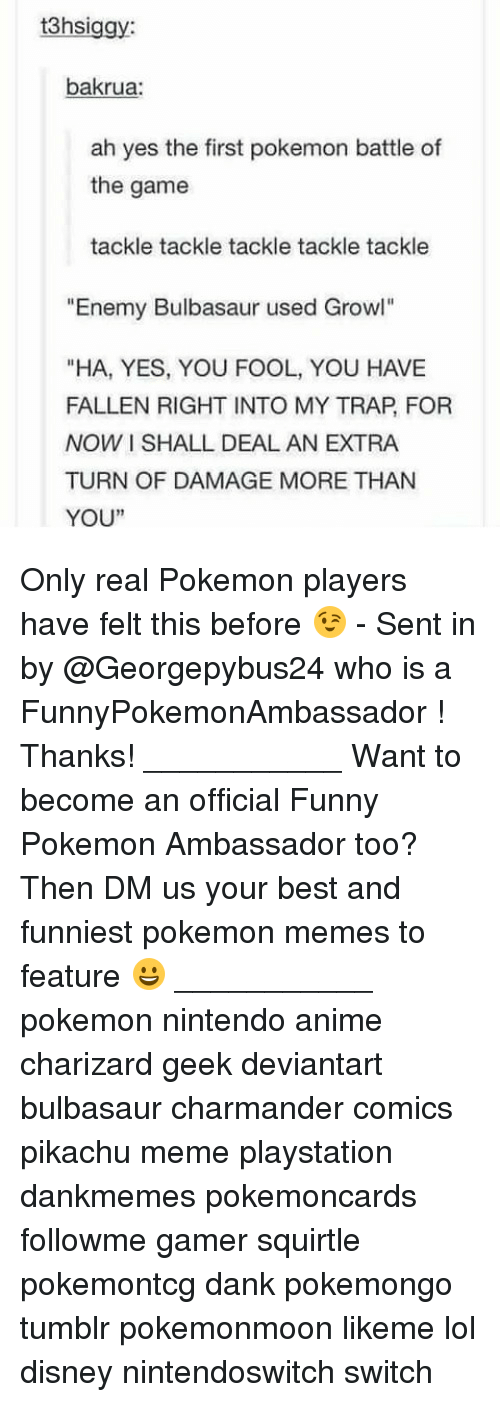 """Pokemon Memes: 3hsiggy  bakrua:  ah yes the first pokemon battle of  the game  tackle tackle tackle tackle tackle  """"Enemy Bulbasaur used Growl""""  """"HA, YES, YOU FOOL, YOU HAVE  FALLEN RIGHT INTO MY TRAP, FOR  NOW I SHALL DEAL AN EXTRA  TURN OF DAMAGE MORE THAN  YOU""""  1 Only real Pokemon players have felt this before 😉 - Sent in by @Georgepybus24 who is a FunnyPokemonAmbassador ! Thanks! ___________ Want to become an official Funny Pokemon Ambassador too? Then DM us your best and funniest pokemon memes to feature 😀 ___________ pokemon nintendo anime charizard geek deviantart bulbasaur charmander comics pikachu meme playstation dankmemes pokemoncards followme gamer squirtle pokemontcg dank pokemongo tumblr pokemonmoon likeme lol disney nintendoswitch switch"""