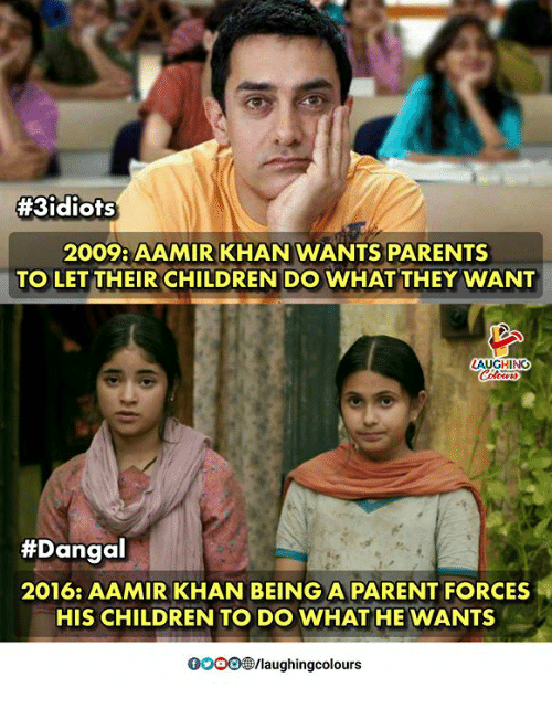 Children, Parents, and Indianpeoplefacebook:  #3idiots  2009: AAMIR KHAN WANTS PARENTS  TO LET THEIR CHILDREN DO WHAT THEY WANT  AUGHING  #Dangal  2016: AAMIR KHAN BEING A PARENT FORCES  HIS CHILDREN TO DO WHAT HE WANTS  0OOO/laughingcolours