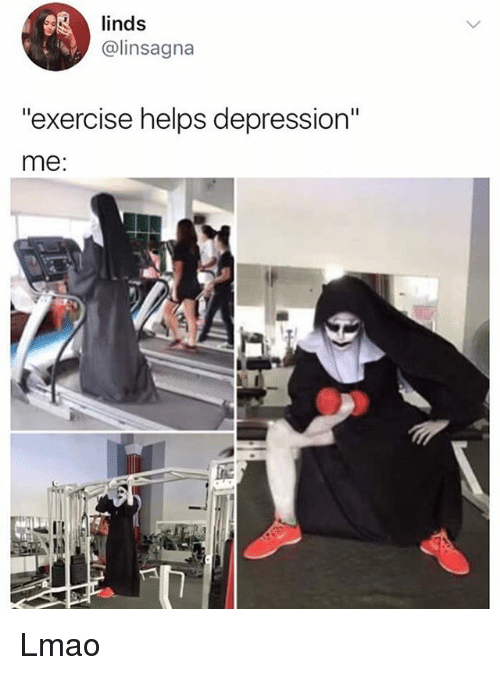 "Lmao, Memes, and Depression: 3linds  @linsagna  exercise helps depression""  me: Lmao"