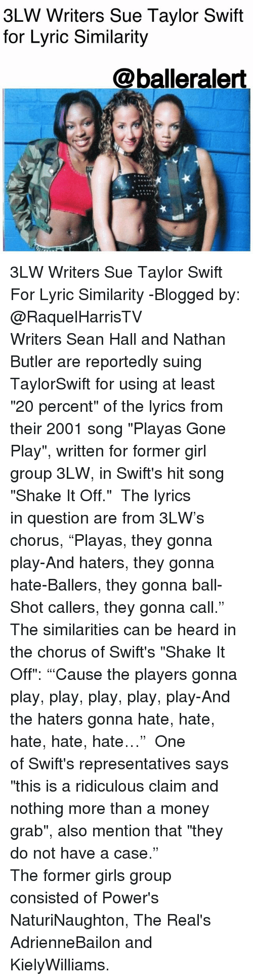 "Girls, Memes, and Money: 3LW Writers Sue Taylor Swift  for Lyric Similarity  @balleralert 3LW Writers Sue Taylor Swift For Lyric Similarity -Blogged by: @RaquelHarrisTV ⠀⠀⠀⠀⠀⠀⠀⠀⠀ Writers Sean Hall and Nathan Butler are reportedly suing TaylorSwift for using at least ""20 percent"" of the lyrics from their 2001 song ""Playas Gone Play"", written for former girl group 3LW, in Swift's hit song ""Shake It Off."" ⠀⠀⠀⠀⠀⠀⠀⠀⠀ The lyrics in question are from 3LW's chorus, ""Playas, they gonna play-And haters, they gonna hate-Ballers, they gonna ball-Shot callers, they gonna call."" The similarities can be heard in the chorus of Swift's ""Shake It Off"": ""'Cause the players gonna play, play, play, play, play-And the haters gonna hate, hate, hate, hate, hate…"" ⠀⠀⠀⠀⠀⠀⠀⠀⠀ One of Swift's representatives says ""this is a ridiculous claim and nothing more than a money grab"", also mention that ""they do not have a case."" ⠀⠀⠀⠀⠀⠀⠀⠀⠀ ⠀⠀⠀⠀⠀⠀⠀ The former girls group consisted of Power's NaturiNaughton, The Real's AdrienneBailon and KielyWilliams."