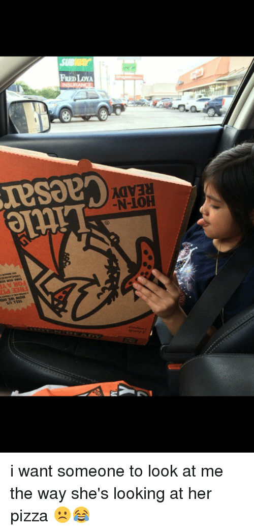 I Want Someone To Look At Me The Way: 3M, MOH  Sn TTAL.  FREDILOYA  N-10H i want someone to look at me the way she's looking at her pizza ☹️😂