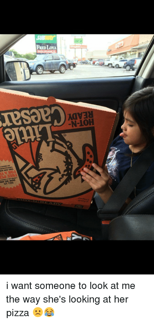 I Want Someone To Look At Me The Way: 3M, MOH  Sn TTAL.  FREDLoYA  N-10H i want someone to look at me the way she's looking at her pizza ☹️😂
