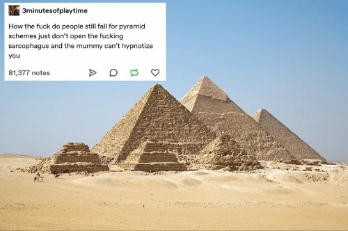 pyramid: 3minutesofplaytime  How the fuck do people still fall for pyramid  schemes just don't open the fucking  sarcophagus and the mummy can't hypnotize  you  81,377 notes