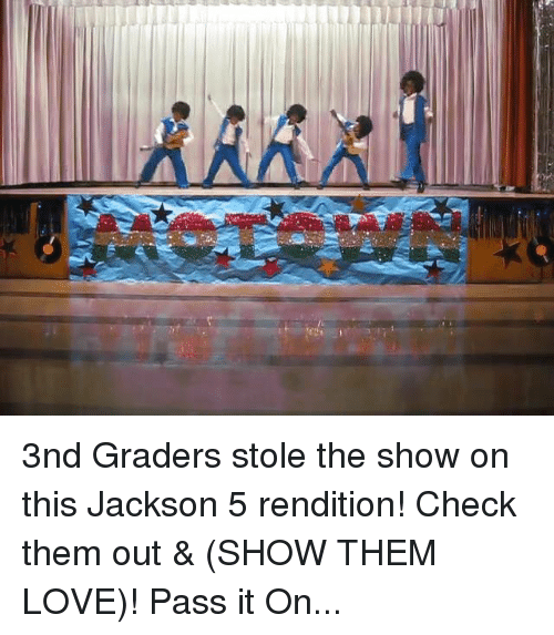 stole the show: 3nd Graders stole the show on this Jackson 5 rendition! Check them out & (SHOW THEM LOVE)! Pass it On...