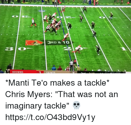 """Football, Nfl, and New Orleans Saints: 3RD &10  BROWNS  SAINTS *Manti Te'o makes a tackle*  Chris Myers: """"That was not an imaginary tackle""""  💀 https://t.co/O43bd9Vy1y"""