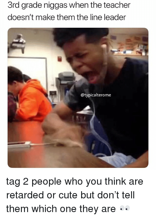 Cute, Memes, and Retarded: 3rd grade niggas when the teacher  doesn't make them the line leader  @typicalterome tag 2 people who you think are retarded or cute but don't tell them which one they are 👀